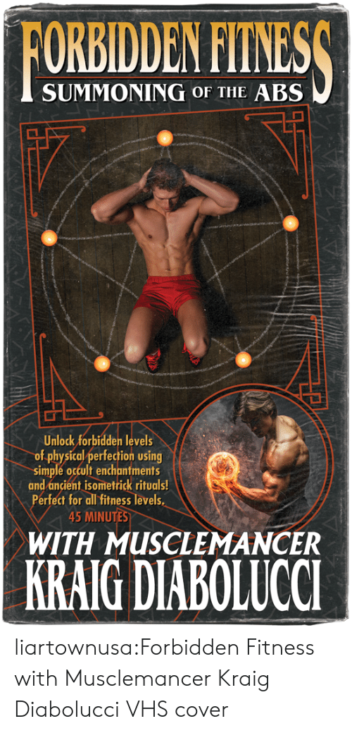Tumblr, Blog, and Ancient: FORBIDDEN FITNESS  SUMMONING OF THE ABS  Unlock forbidden levels  of physical perfection using  simple occult enchantments  and ancient isometrick rituals!  Perfect for all fitness levels  45 MINUTES  WITH MUSCLEMANCER  KRAIG DIABOLUCCI liartownusa:Forbidden Fitness with Musclemancer Kraig Diabolucci VHS cover