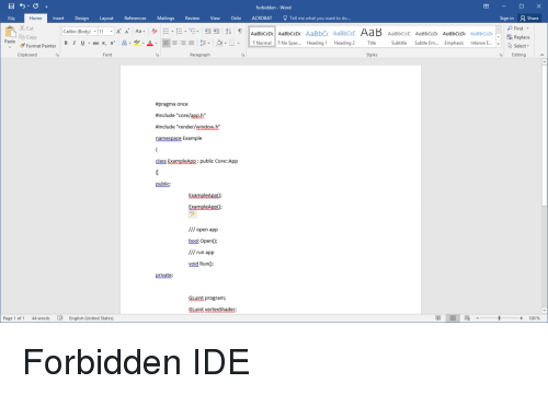 "Subtitle: forbidden-Word  File  Home  Insert Design Layout References Mailings Review View Oribi ACROBAT Tell me what you want to do...  Sign in  2 Share  Cut  E Copy  c Replace  Select.  Paste  B 1 u .alxx, x' A-y-A.  -Ξ- 5-2-B.  Normal! 1 No Spac  Heading i  Heading 2  Title  Subtitle  Subtle Em  Emphasis Intense E  Format Painter  Clipboarc  Font  Paragraph  Styles  Editing  pragma once  #include ""core/app.h""  #include ""render/window.h""  namespace Example  class Examplp:pblic Core::App  public  ExamplApp  /// open app  bool Open0  /// run app  void Run)  private:  GLuint program;  GLuint vertexShader  Page 1 of 1  44 words  English (United States)  + 100% Forbidden IDE"