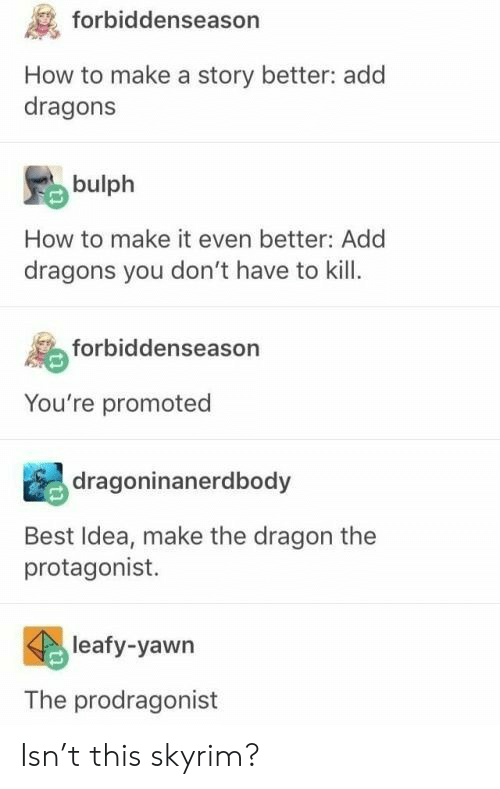 protagonist: forbiddenseason  How to make a story better: add  dragons  bulph  How to make it even better: Add  dragons you don't have to kill  forbiddenseason  You're promoted  dragoninanerdbody  Best Idea, make the dragon the  protagonist.  leafy-yawn  The prodragonist Isn't this skyrim?