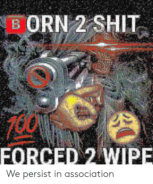 Association, Wipe, and Forced: FORCED 2 WIPE We persist in association