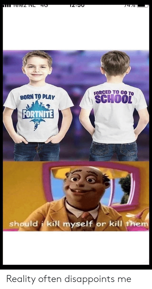 kill them: FORCED TO GO TO  SCHOOL  BORN TO PLAY  FORTNITE  should i kill myself or kill them Reality often disappoints me