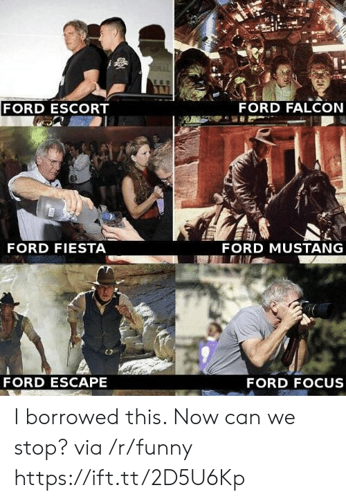 escort: FORD ESCORT  FORD FALCON  FORD FIESTA  FORD MUSTANG  FORD ESCAPE  FORD FOCUS I borrowed this. Now can we stop? via /r/funny https://ift.tt/2D5U6Kp