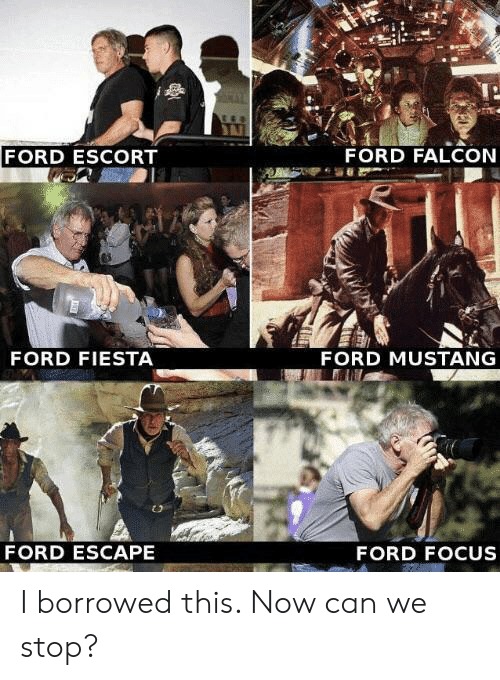escort: FORD ESCORT  FORD FALCON  FORD FIESTA  FORD MUSTANG  FORD ESCAPE  FORD FOCUS I borrowed this. Now can we stop?