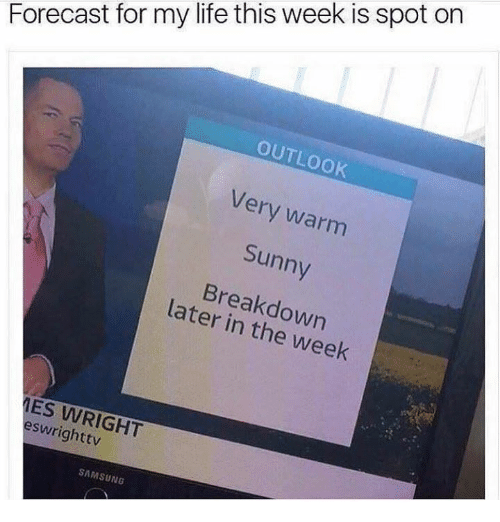 Dank, Life, and Forecast: Forecast for my life this week is spot on  OUTLOOK  Very warm  Sunny  Breakdown  later in the week  ES WRIGHT  eswrighttv  SAMSUNG