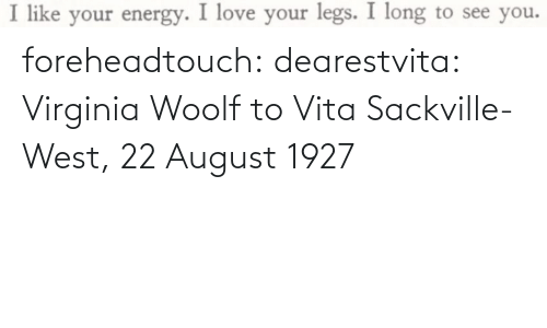 august: foreheadtouch:  dearestvita: Virginia Woolf to Vita Sackville-West, 22 August 1927