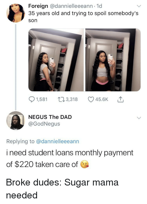Dad, Taken, and Loans: Foreign @dannielleeeann 1d  35 years old and trying to spoil somebody's  son  91,581 t3,318 45.6K  NEGUS The DAD  @GodNegus  Replying to @dannielleeeann  i need student loans monthly payment  of $220 taken care of Broke dudes: Sugar mama needed