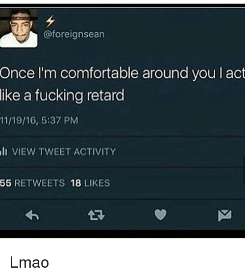 Comfortable, Fucking, and Lmao: @foreignsean  l'm comfortable around you l act  a fucking retard  Once  like  11/19/16, 5:37 PM  I VIEW TWEET ACTIVITY  55 RETWEETS 18 LIKES Lmao