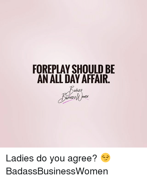 Foreplayed: FOREPLAY SHOULD BE  AN ALLDAY AFFAIR Ladies do you agree? 😏 BadassBusinessWomen