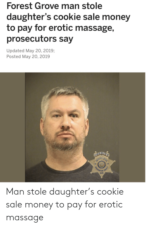 erotic massage: Forest Grove man stole  daughter's cookie sale money  to pay for erotic massage,  prosecutors say  Updated May 20, 2019;  Posted May 20, 2019  SRIFF  WASHINGTON  AIN Man stole daughter's cookie sale money to pay for erotic massage