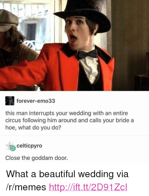 "Beautiful, Hoe, and Memes: forever-emo33  this man interrupts your wedding with an entire  circus following him around and calls your bride a  hoe, what do you do?  celticpyro  Close the goddam door <p>What a beautiful wedding via /r/memes <a href=""http://ift.tt/2D91ZcI"">http://ift.tt/2D91ZcI</a></p>"