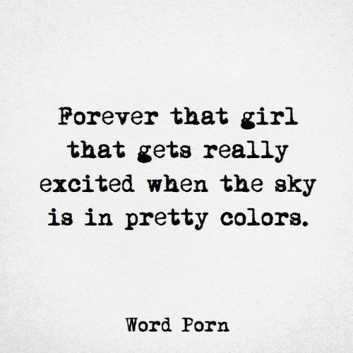Forever, Girl, and Porn: Forever that girl  that gets really  excited when the sky  is in pretty colors.  Word Porn
