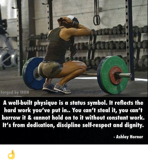 Gym, Respect, and Work: Forged by IRON  A well-built physique is a status symbol. It reflects the  hard work you've put in.. You can't steal it, you can't  borrow it & cannot hold on to it without constant work.  It's from dedication, discipline self-respect and dignity.  - Ashley Horner 👌