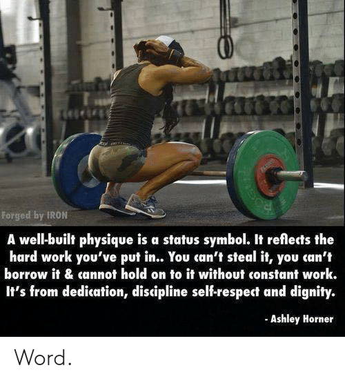 dignity: Forged by IRON  A well-built physique is a status symbol. It reflects the  hard work you've put in.. You can't steal it, you can't  borrow it & cannot hold on to it without constant work.  It's from dedication, discipline self-respect and dignity.  Ashley Horner Word.