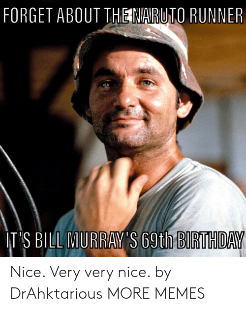 Runner: FORGET ABOUT THE NARUTO RUNNER  IT'S BILL MURRAY'S 69th BIRTHDAY Nice. Very very nice. by DrAhktarious MORE MEMES