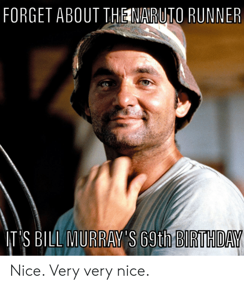 Runner: FORGET ABOUT THE NARUTO RUNNER  IT'S BILL MURRAY'S 69th BIRTHDAY Nice. Very very nice.