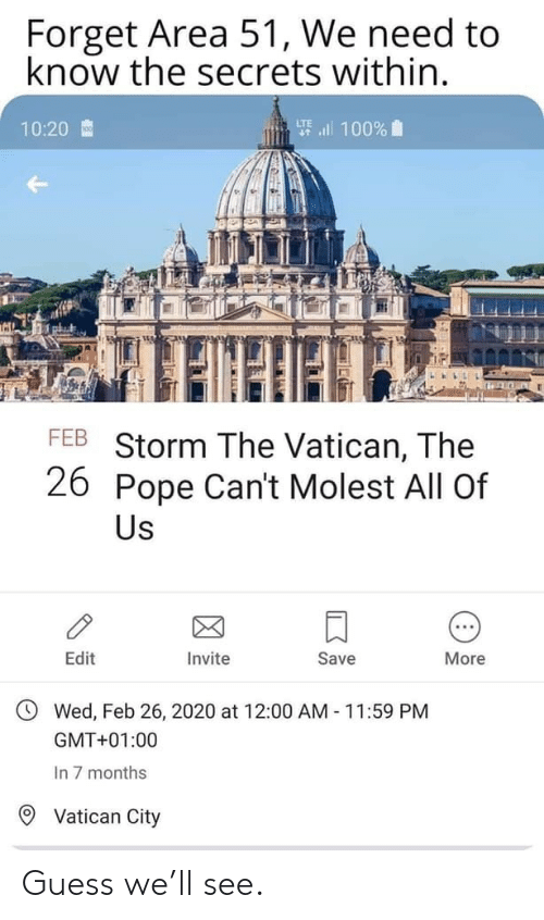 Pope Francis: Forget Area 51, We need to  know the secrets within.  要l 100%  10:20  FEB Storm The Vatican, The  26 Pope Can't Molest All Of  Us  Edit  Invite  Save  More  Wed, Feb 26, 2020 at 12:00 AM 11:59 PM  GMT+01:00  In 7 months  Vatican City Guess we'll see.