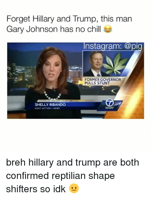 Shellie: Forget Hillary and Trump, this man  Gary Johnson has no chill  Instagram  a pio  FORMER GOVERNOR  PULLS STUNT  SHELLY RIBANDO  KOAT ACTION NEWS breh hillary and trump are both confirmed reptilian shape shifters so idk 😐