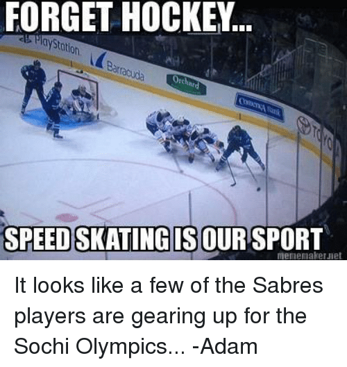 Hockey, Meme, and Olympics: FORGET HOCKEY.  SPEEDSKATINGIS OUR SPORT  meme maker Jet It looks like a few of the Sabres players are gearing up for the Sochi Olympics... 