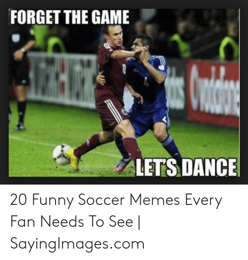 funny soccer: FORGET THE GAME  LETS DANCE 20 Funny Soccer Memes Every Fan Needs To See   SayingImages.com