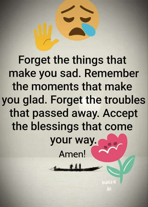 Life, Memes, and Sad: Forget the things that  make you sad. Remember  the moments that make  you glad. Forget the troubles  that passed away. Accept  the blessings that come  your way.  Amen!  cauty of  life  BC