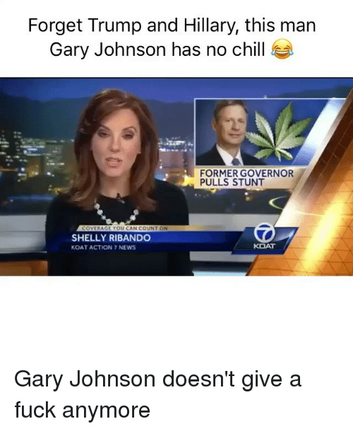 Shellie: Forget Trump and Hillary, this man  Gary Johnson has no chill  FORMER GOVERNOR  PULLS STUNT  RAGE YOU CAN C  UNIT ON  SHELLY RIBANDO  KOAT  KOAT  ACTION 7 NEWS Gary Johnson doesn't give a fuck anymore