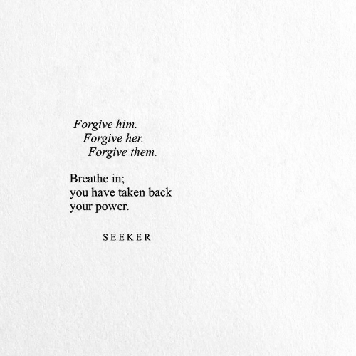 Taken, Power, and Back: Forgive him  Forgive her  Forgive them.  Breathe in;  you have taken back  your power  SEEKER