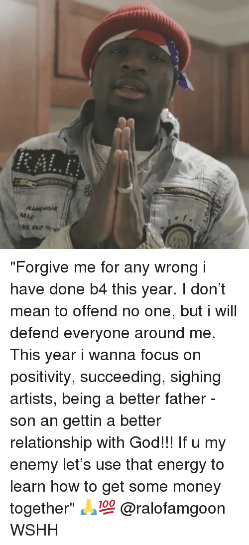 """Energy, God, and Memes: """"Forgive me for any wrong i have done b4 this year. I don't mean to offend no one, but i will defend everyone around me. This year i wanna focus on positivity, succeeding, sighing artists, being a better father - son an gettin a better relationship with God!!! If u my enemy let's use that energy to learn how to get some money together"""" 🙏💯 @ralofamgoon WSHH"""