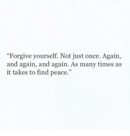 "Peace, Once, and Times: ""Forgive yourself. Not just once. Again,  and again, and again. As many times as  it takes to find peace."""