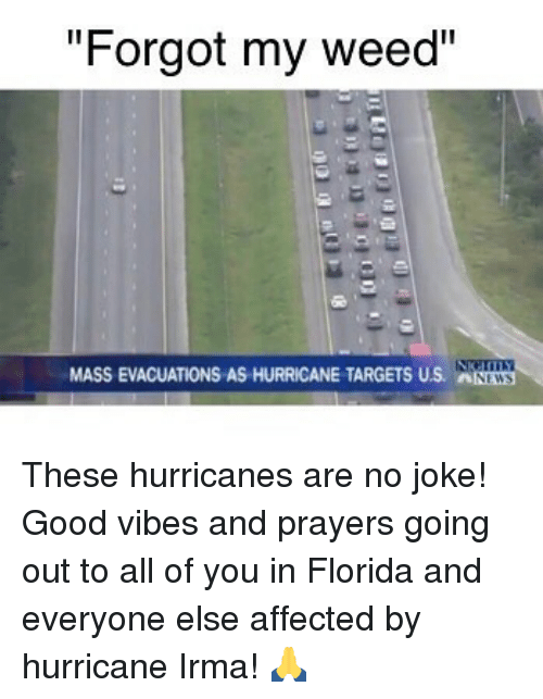"Weed, Florida, and Good: ""Forgot my weed""  MASS EVACUATIONS AS HURRICANE TARGETS US. NWS These hurricanes are no joke! Good vibes and prayers going out to all of you in Florida and everyone else affected by hurricane Irma! 🙏"