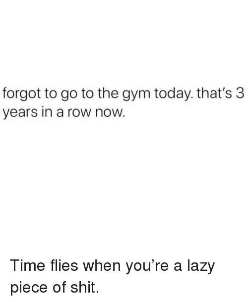 time flies: forgot to go to the gym today. that's 3  years in a row now Time flies when you're a lazy piece of shit.