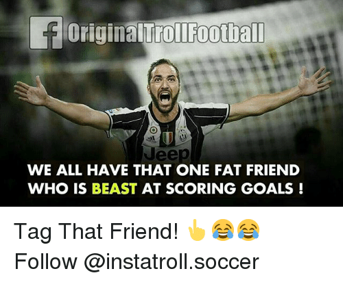 Beastly: foriginalTroliFootball  uee  WE ALL HAVE THAT ONE FAT FRIEND  WHO IS BEAST AT SCORING GOALS Tag That Friend! 👆😂😂 Follow @instatroll.soccer