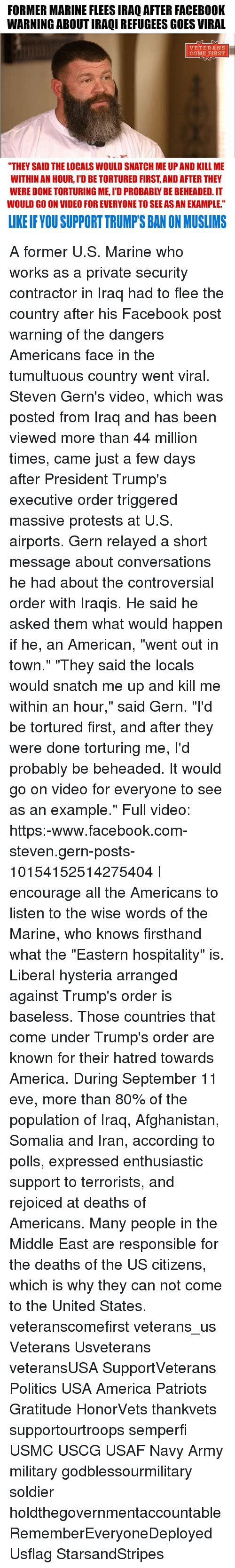 """relay: FORMER MARINE FLEESIRAQ AFTER FACEB00K  WARNINGABOUTIRAQIREFUGEES GOES VIRAL  VETERANS  COME FIRST  """"THEY SAID THELOCALS WOULD SNATCH ME UP AND KILL ME  WITHIN AN HOUR, IDBETORTURED FIRST AND AFTER THEY  WOULD GO ON VIDEO FOR EVERYONE TO SEE AS AN EXAMPLE.""""  LIKE IF YOU SUPPORT TRUMPSBANON MUSLIMS A former U.S. Marine who works as a private security contractor in Iraq had to flee the country after his Facebook post warning of the dangers Americans face in the tumultuous country went viral. Steven Gern's video, which was posted from Iraq and has been viewed more than 44 million times, came just a few days after President Trump's executive order triggered massive protests at U.S. airports. Gern relayed a short message about conversations he had about the controversial order with Iraqis. He said he asked them what would happen if he, an American, """"went out in town."""" """"They said the locals would snatch me up and kill me within an hour,"""" said Gern. """"I'd be tortured first, and after they were done torturing me, I'd probably be beheaded. It would go on video for everyone to see as an example."""" Full video: https:-www.facebook.com-steven.gern-posts-10154152514275404 I encourage all the Americans to listen to the wise words of the Marine, who knows firsthand what the """"Eastern hospitality"""" is. Liberal hysteria arranged against Trump's order is baseless. Those countries that come under Trump's order are known for their hatred towards America. During September 11 eve, more than 80% of the population of Iraq, Afghanistan, Somalia and Iran, according to polls, expressed enthusiastic support to terrorists, and rejoiced at deaths of Americans. Many people in the Middle East are responsible for the deaths of the US citizens, which is why they can not come to the United States. veteranscomefirst veterans_us Veterans Usveterans veteransUSA SupportVeterans Politics USA America Patriots Gratitude HonorVets thankvets supportourtroops semperfi USMC USCG USAF Navy Army military godble"""