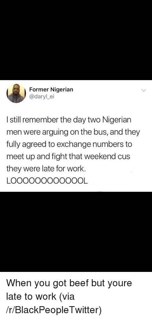 Beef, Blackpeopletwitter, and Work: Former Nigerian  @darylei  I still remember the day two Nigerian  men were arguing on the bus, and they  fully agreed to exchange numbers to  meet up and fight that weekend cus  they were late for work. When you got beef but youre late to work (via /r/BlackPeopleTwitter)