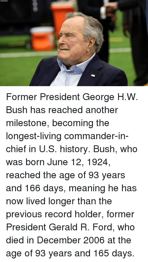 George H. W. Bush: Former President George H.W. Bush has reached another milestone, becoming the longest-living commander-in-chief in U.S. history. Bush, who was born June 12, 1924, reached the age of 93 years and 166 days, meaning he has now lived longer than the previous record holder, former President Gerald R. Ford, who died in December 2006 at the age of 93 years and 165 days.