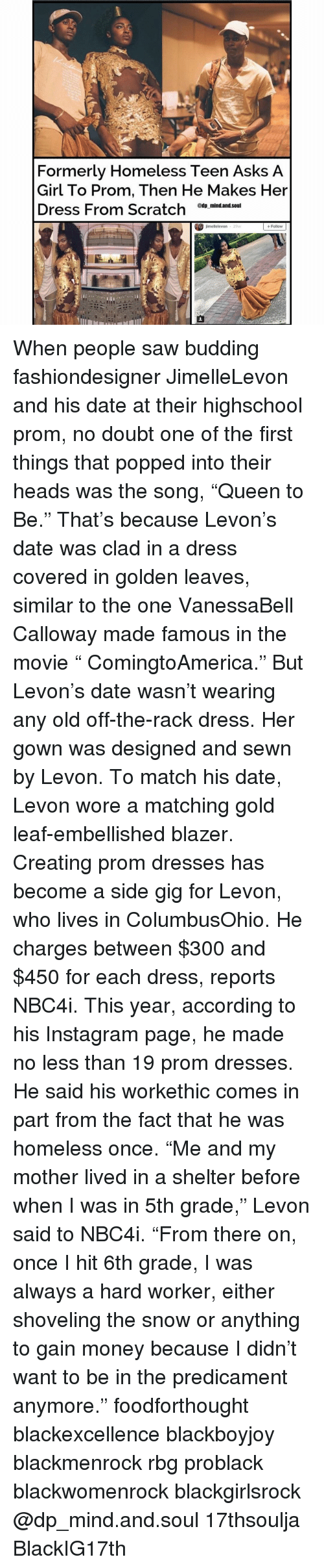 "rbg: Formerly Homeless Teen Asks A  Girl To Prom, Then He Makes Her  Dress From Scratch  @tip mind.and.Soul  jimellelevon  Follow  29W When people saw budding fashiondesigner JimelleLevon and his date at their highschool prom, no doubt one of the first things that popped into their heads was the song, ""Queen to Be."" That's because Levon's date was clad in a dress covered in golden leaves, similar to the one VanessaBell Calloway made famous in the movie "" ComingtoAmerica."" But Levon's date wasn't wearing any old off-the-rack dress. Her gown was designed and sewn by Levon. To match his date, Levon wore a matching gold leaf-embellished blazer. Creating prom dresses has become a side gig for Levon, who lives in ColumbusOhio. He charges between $300 and $450 for each dress, reports NBC4i. This year, according to his Instagram page, he made no less than 19 prom dresses. He said his workethic comes in part from the fact that he was homeless once. ""Me and my mother lived in a shelter before when I was in 5th grade,"" Levon said to NBC4i. ""From there on, once I hit 6th grade, I was always a hard worker, either shoveling the snow or anything to gain money because I didn't want to be in the predicament anymore."" foodforthought blackexcellence blackboyjoy blackmenrock rbg problack blackwomenrock blackgirlsrock @dp_mind.and.soul 17thsoulja BlackIG17th"