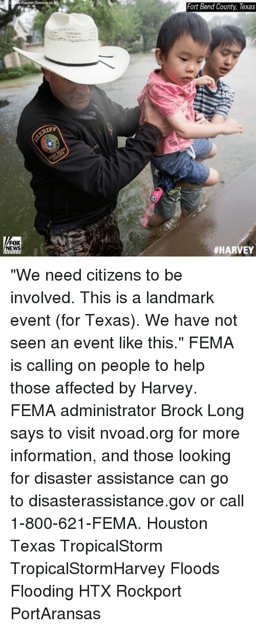 """fema: Fort Bend County, Texas  FOX  NEWS  """"We need citizens to be involved. This is a landmark event (for Texas). We have not seen an event like this."""" FEMA is calling on people to help those affected by Harvey. FEMA administrator Brock Long says to visit nvoad.org for more information, and those looking for disaster assistance can go to disasterassistance.gov or call 1-800-621-FEMA. Houston Texas TropicalStorm TropicalStormHarvey Floods Flooding HTX Rockport PortAransas"""