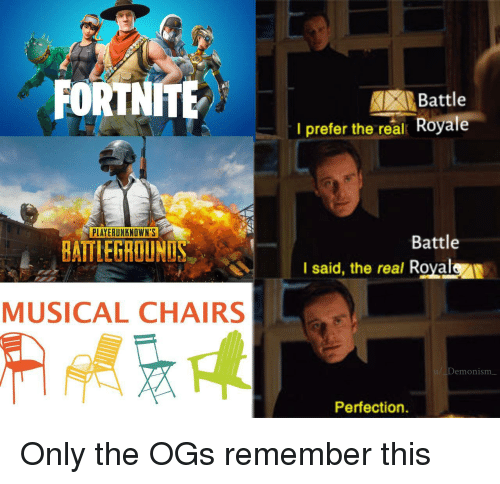 The Real, Remember, and Real: FORTNITE  Battle  I prefer the real Royale  PLAYERUNKNOWN'S  Battle  BATTLEGROUNUS  I said, the real Royalen  MUSICAL CHAIRS  /Demonism  Perfection. Only the OGs remember this