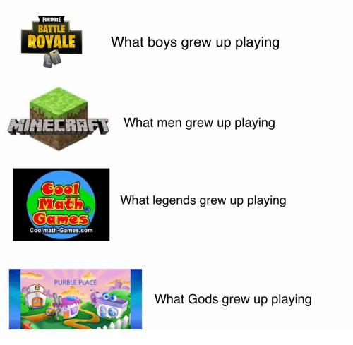 Battle Royale: FORTNITE  BATTLE  ROYALE  What boys grew up playing  İNECRAA  What men grew up playing  What legends grew up playing  Coolmath-Games.com  PURBLE PLACE  What Gods grew up playing  鴻