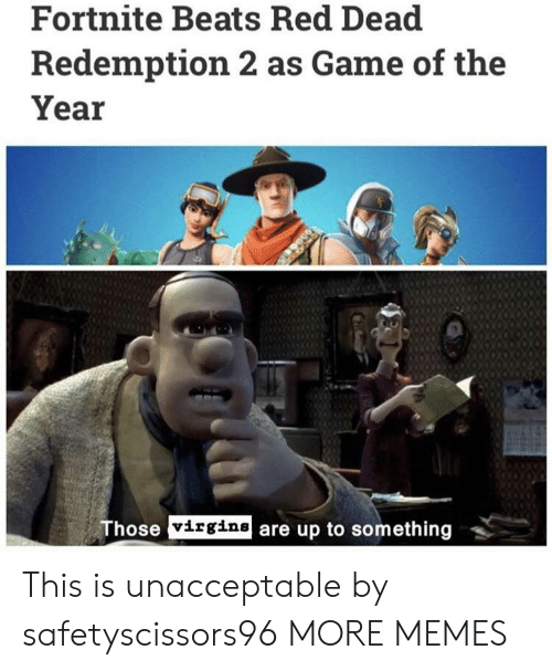 Dank, Memes, and Target: Fortnite Beats Red Dead  Redemption 2 as Game of the  Year  hose virgine are up to something This is unacceptable by safetyscissors96 MORE MEMES