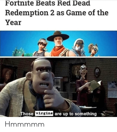Beats, Game, and Red Dead Redemption: Fortnite Beats Red Dead  Redemption 2 as Game of the  Year  Those virgine are up to something Hmmmmm