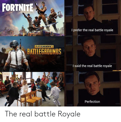 Battle Royale: FORTNITE  I prefer the real battle royale  PLAYERUNKNOWN'S  BATTLEGROUNDS  I said the real battle royale  Perfection The real battle Royale