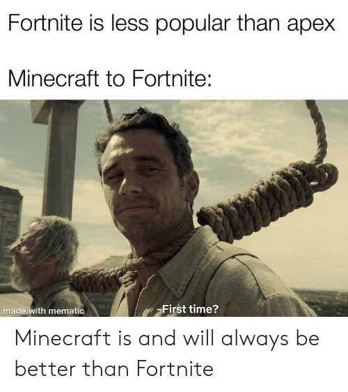 Minecraft, Apex, and Time: Fortnite is less popular than apex  Minecraft to Fortnite:  made with mematic  First time? Minecraft is and will always be better than Fortnite