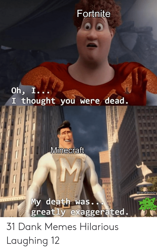 Dank, Memes, and Minecraft: Fortnite  Oh, I...  I thought you were dead.  Minecraft  @thehahahickory  My death was..  greatly exaggerated. 31 Dank Memes Hilarious Laughing 12