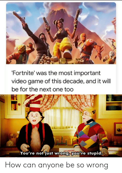 video game: 'Fortnite' was the most important  video game of this decade, and it will  be for the next one too  KICKASSGI  VIL  STS  INE AMAZING  You're not'just wrong, you're stupid, How can anyone be so wrong