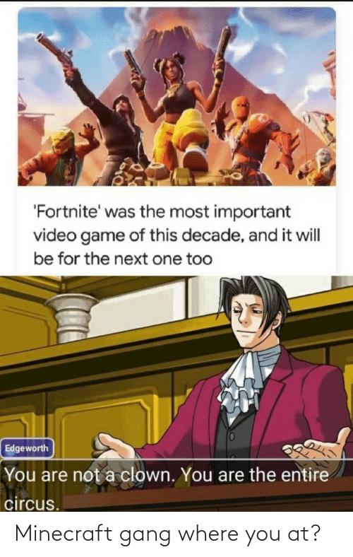 Not A: 'Fortnite' was the most important  video game of this decade, and it will  be for the next one too  Edgeworth  You are not a clown. You are the entire  circus. Minecraft gang where you at?