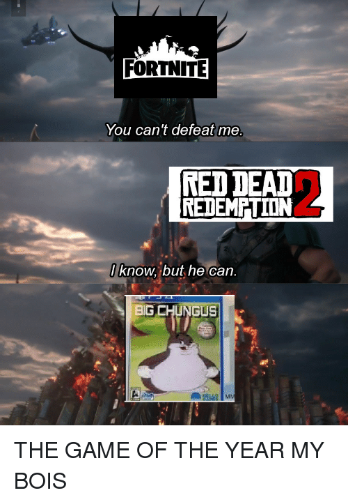 The Game, Game, and Red: FORTNITE  You can't defeat me  RED DEAT  REDEMPTION  / know, but he can.  BIG CHUNGUS THE GAME OF THE YEAR MY BOIS