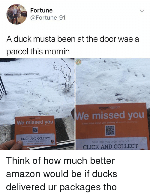 Amazon, Click, and Memes: Fortune  @Fortune 91  A duck musta been at the door wae a  parcel this mornin  amazon  We missed you  We missed you  ea  more about your delivery at  CLICK AND COLLECT  Amazon Pickup Location?  anazon.do.  Next time you order why nöt  CLICK AND COLLECT Think of how much better amazon would be if ducks delivered ur packages tho