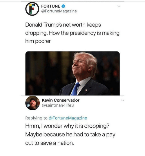 Maybe Because: FORTUNE  @FortuneMagazine  Donald Trump's net worth keeps  dropping. How the presidency is making  him poorer  Kevin Conservador  @saintman4life3  Replying to @FortuneMagazine  Hmm, I wonder why it is dropping?  Maybe because he had to take a pay  cut to save a nation.