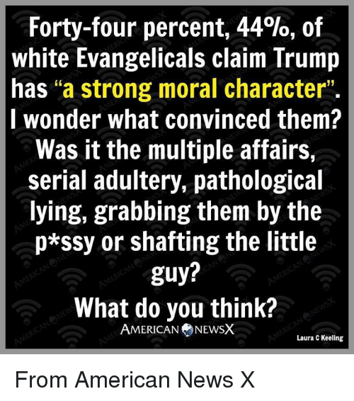 "The Littl: Forty-four percent, 44%, of  white Evangelicals claim Trump  has ""a strong moral character""  I wonder what convinced them?  Was it the multiple affairs,  serial adultery, pathological  lying, grabbing them by the  p*SSy or shafting the little  guy?  What do you think?  AMERICAN NEWSX  Laura C Keeling From American News X"