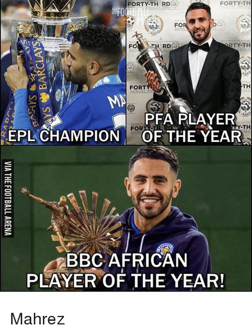 Memes, 🤖, and Bbc: FORTY-TH  FORTY-TH RD  FOR 9  RTY-TH  RDS  TH  FORT  MN  PFA PLAYER  Y-TH  FOR  EPL CHAMPION  OF THE YEAR  3  BBC AFRICAN  PLAYER OF THE YEAR! Mahrez